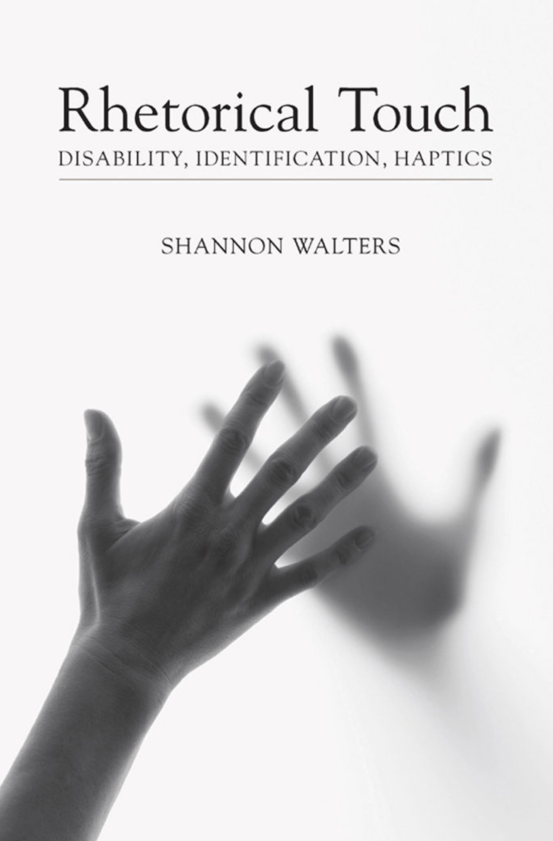 Cover of Rhetorical Touch: Disability, Identification, Haptics by Shannon Walters